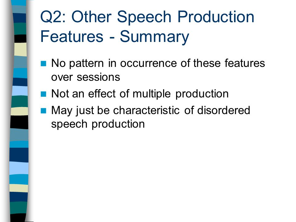 No pattern in occurrence of these features over sessions Not an effect of multiple production May just be characteristic of disordered speech producti