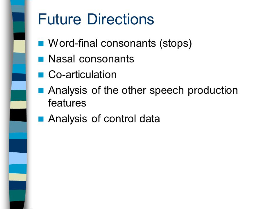 Future Directions Word-final consonants (stops) Nasal consonants Co-articulation Analysis of the other speech production features Analysis of control data