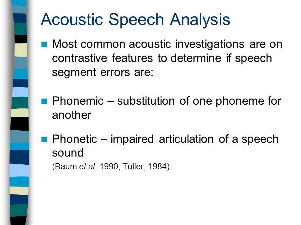 Acoustic Speech Analysis Most common acoustic investigations are on contrastive features to determine if speech segment errors are: Phonemic – substitution of one phoneme for another Phonetic – impaired articulation of a speech sound (Baum et al, 1990; Tuller, 1984)