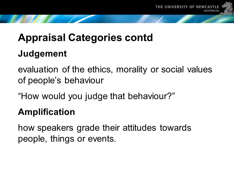 Appraisal Categories contd Judgement evaluation of the ethics, morality or social values of people's behaviour How would you judge that behaviour Amplification how speakers grade their attitudes towards people, things or events.