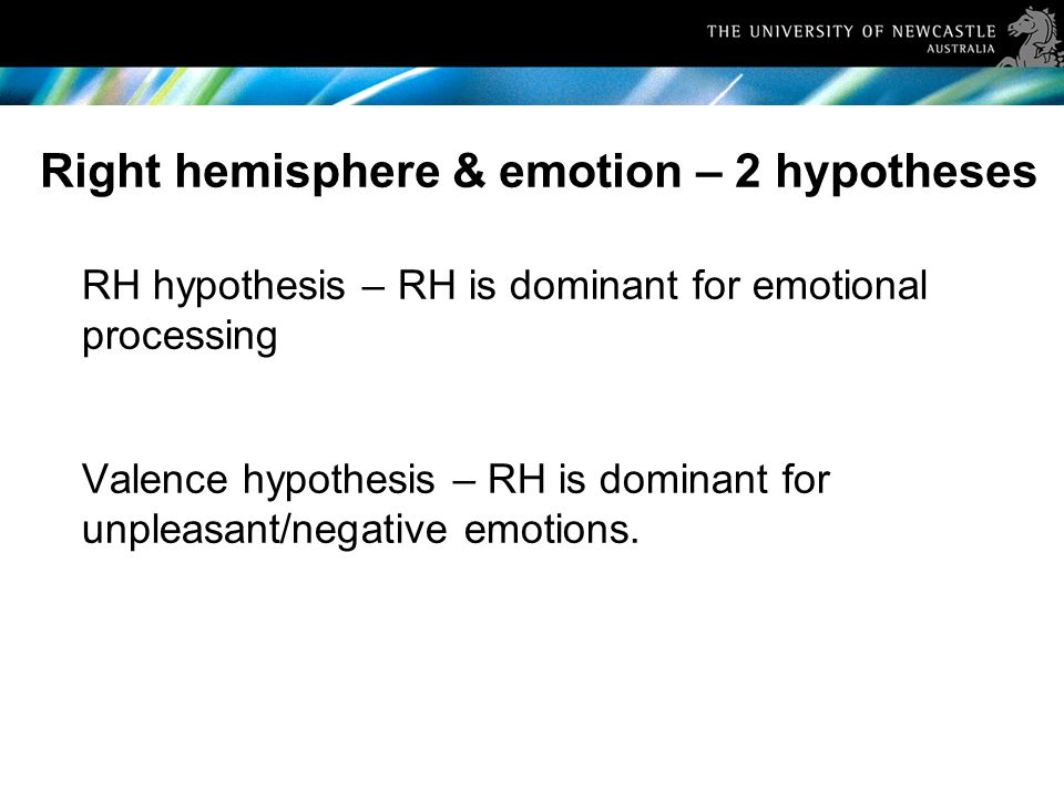 Right hemisphere & emotion – 2 hypotheses RH hypothesis – RH is dominant for emotional processing Valence hypothesis – RH is dominant for unpleasant/negative emotions.