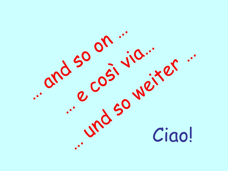 … e così via… … und so weiter … … and so on … Ciao!