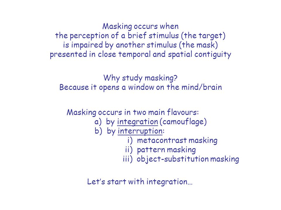 Masking by temporal integration CW: Masking by temporal integration is mediated by visible persistence (iconic memory) Visible Persistence: an image that remains visible for a brief period after the display has been turned off.