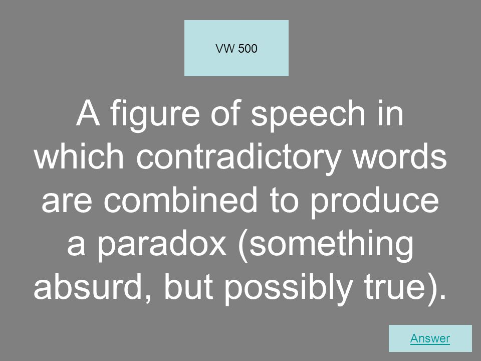 A figure of speech in which contradictory words are combined to produce a paradox (something absurd, but possibly true).