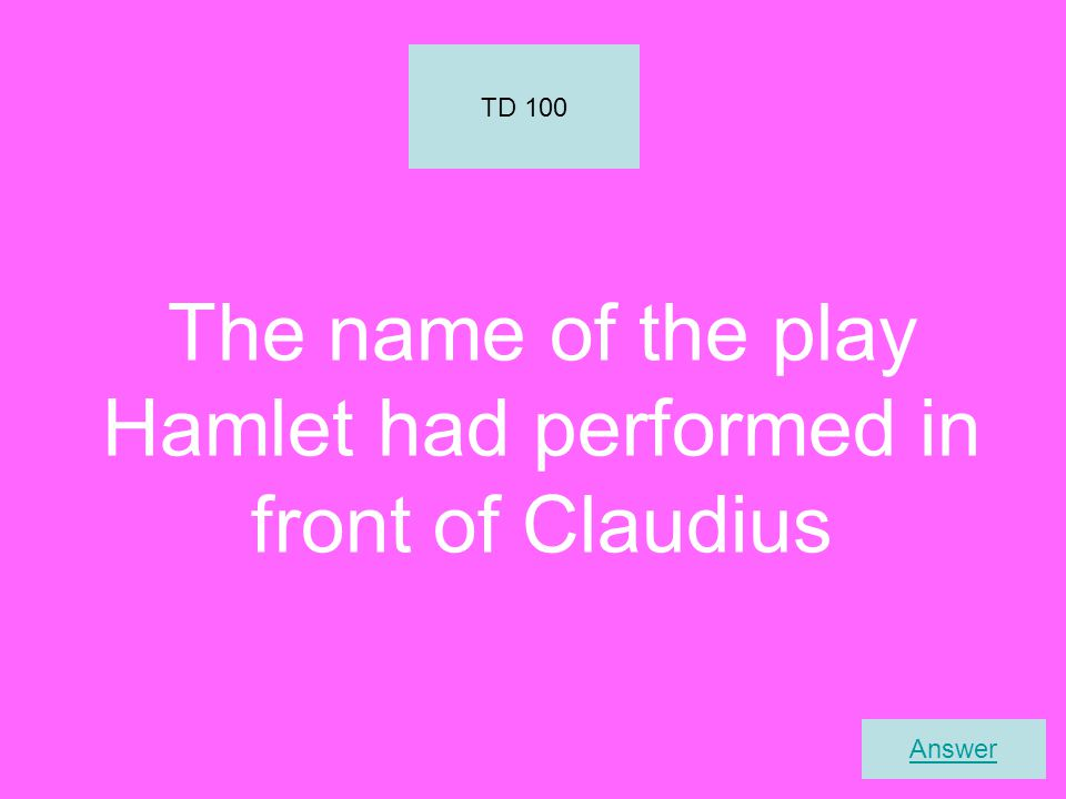 The name of the play Hamlet had performed in front of Claudius TD 100 Answer