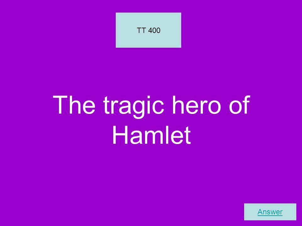 The tragic hero of Hamlet TT 400 Answer