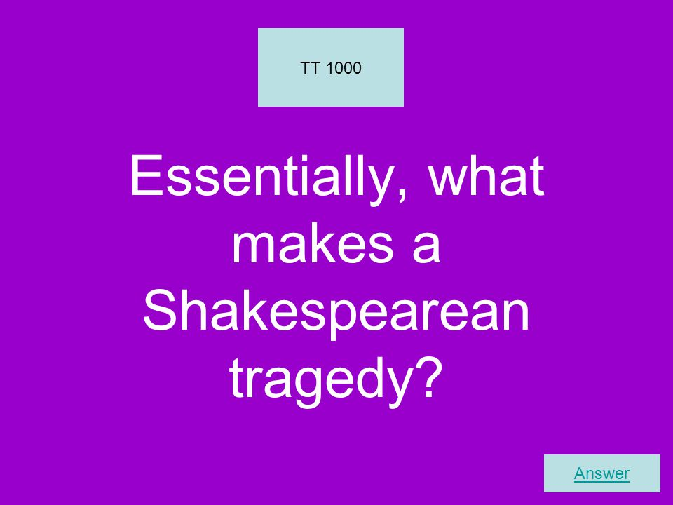 Essentially, what makes a Shakespearean tragedy TT 1000 Answer