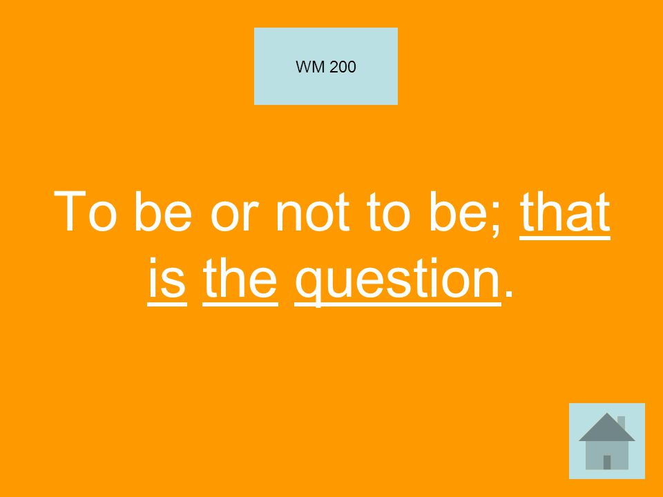 To be or not to be; that is the question. WM 200