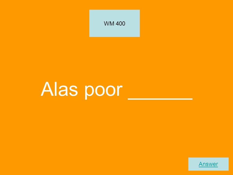 Alas poor ______ WM 400 Answer