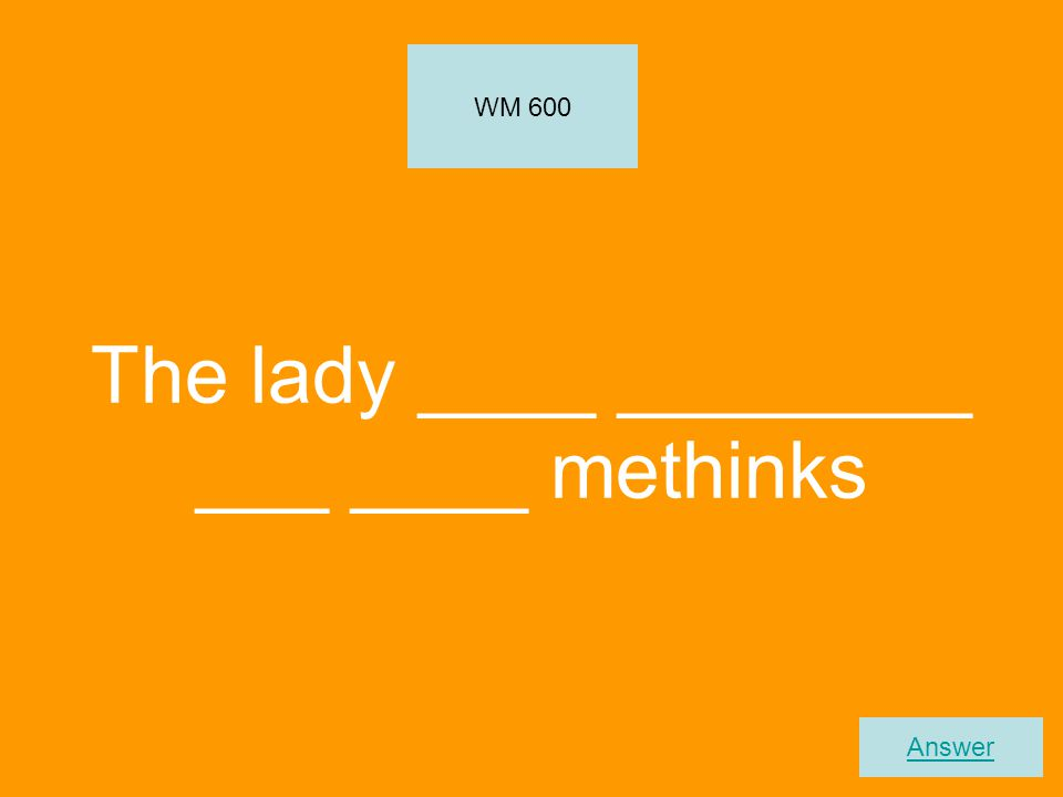 The lady ____ ________ ___ ____ methinks WM 600 Answer