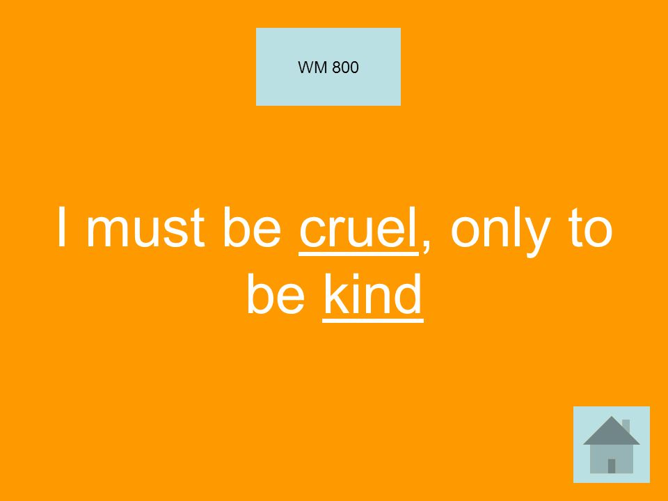 I must be cruel, only to be kind WM 800