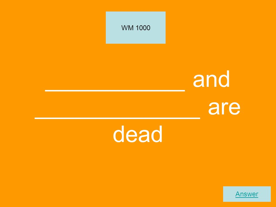 ___________ and _____________ are dead WM 1000 Answer