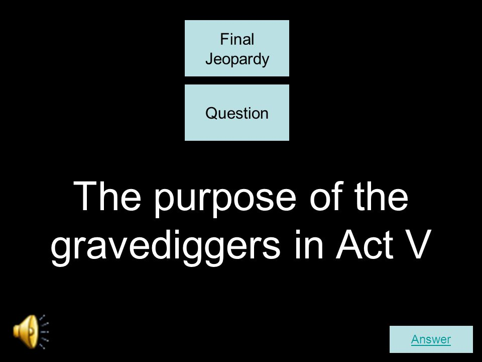 The purpose of the gravediggers in Act V Answer Final Jeopardy Question