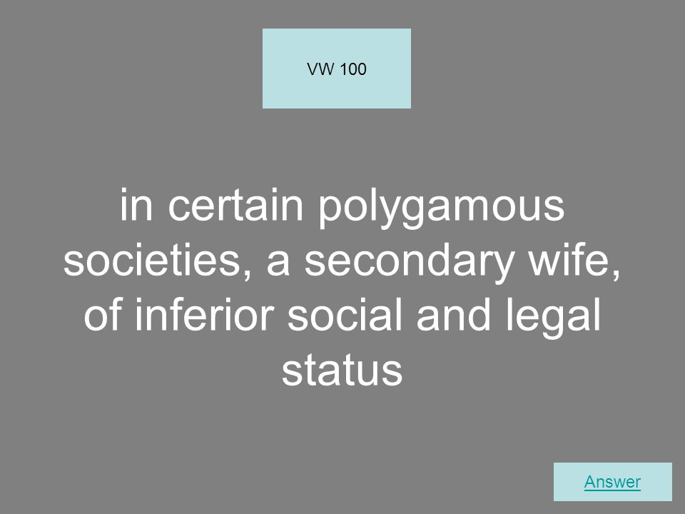 in certain polygamous societies, a secondary wife, of inferior social and legal status VW 100 Answer