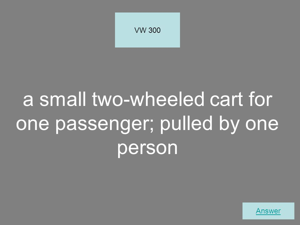 a small two-wheeled cart for one passenger; pulled by one person VW 300 Answer