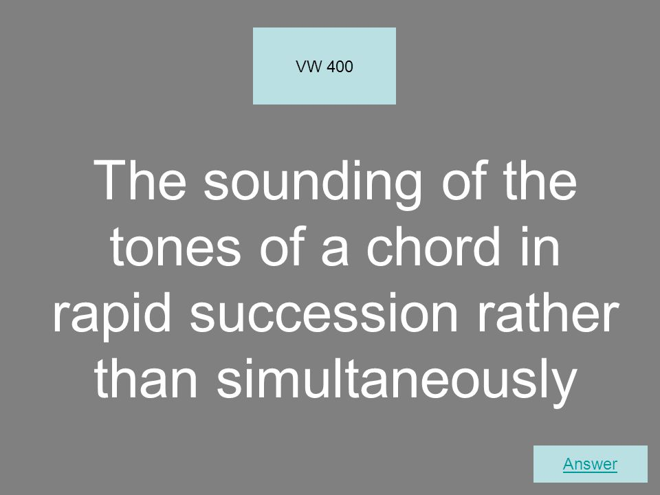 The sounding of the tones of a chord in rapid succession rather than simultaneously VW 400 Answer