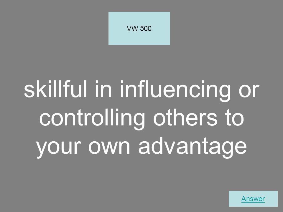 skillful in influencing or controlling others to your own advantage VW 500 Answer