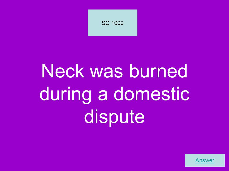 Neck was burned during a domestic dispute SC 1000 Answer