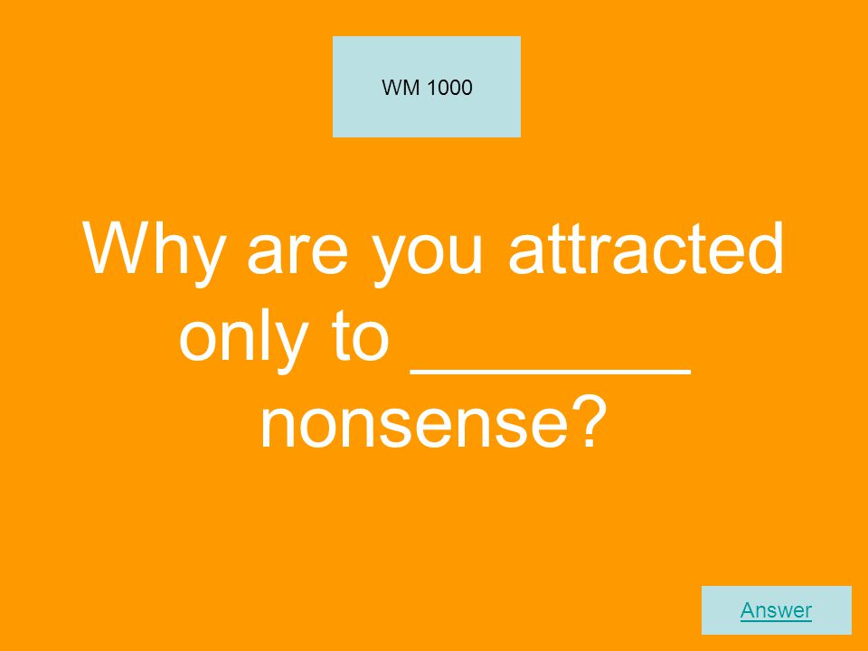 Why are you attracted only to _______ nonsense? WM 1000 Answer