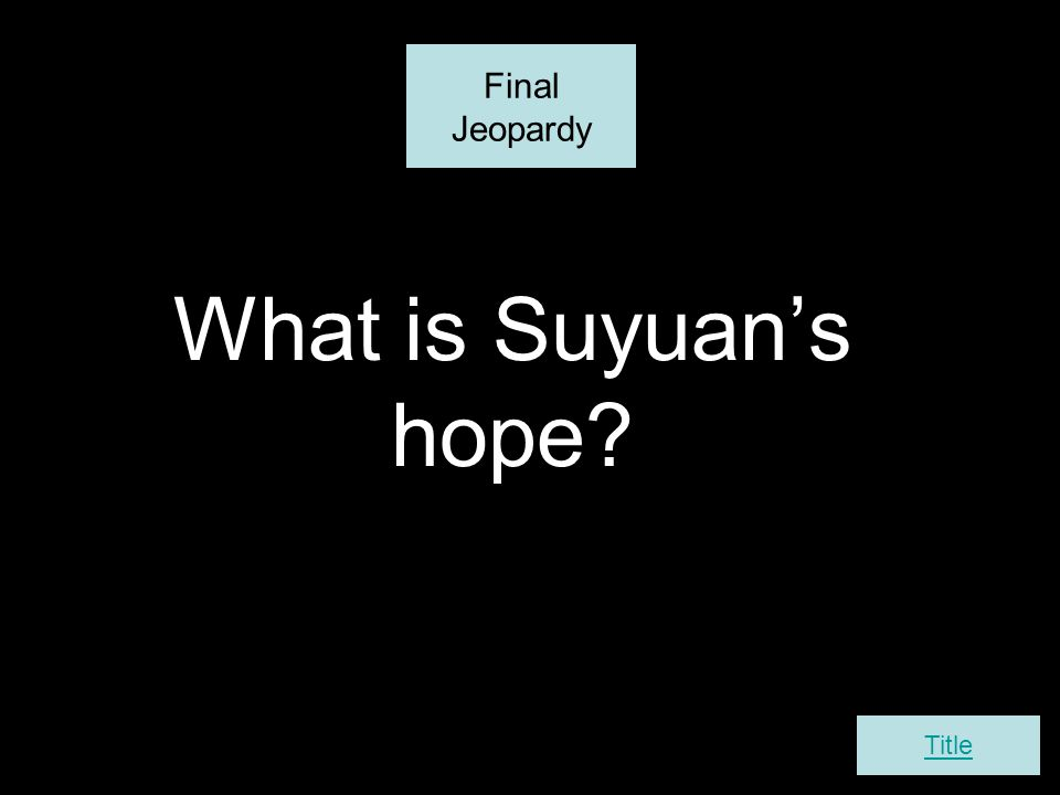 What is Suyuan's hope? Final Jeopardy Title