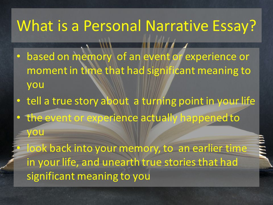 What is a Personal Narrative Essay? based on memory of an event or experience or moment in time that had significant meaning to you tell a true story