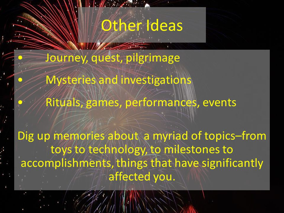 Other Ideas Journey, quest, pilgrimage Mysteries and investigations Rituals, games, performances, events Dig up memories about a myriad of topics–from