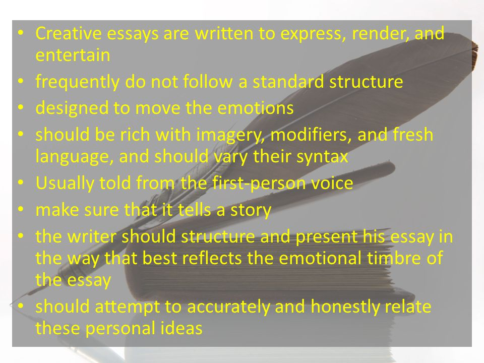 Creative essays are written to express, render, and entertain frequently do not follow a standard structure designed to move the emotions should be ri