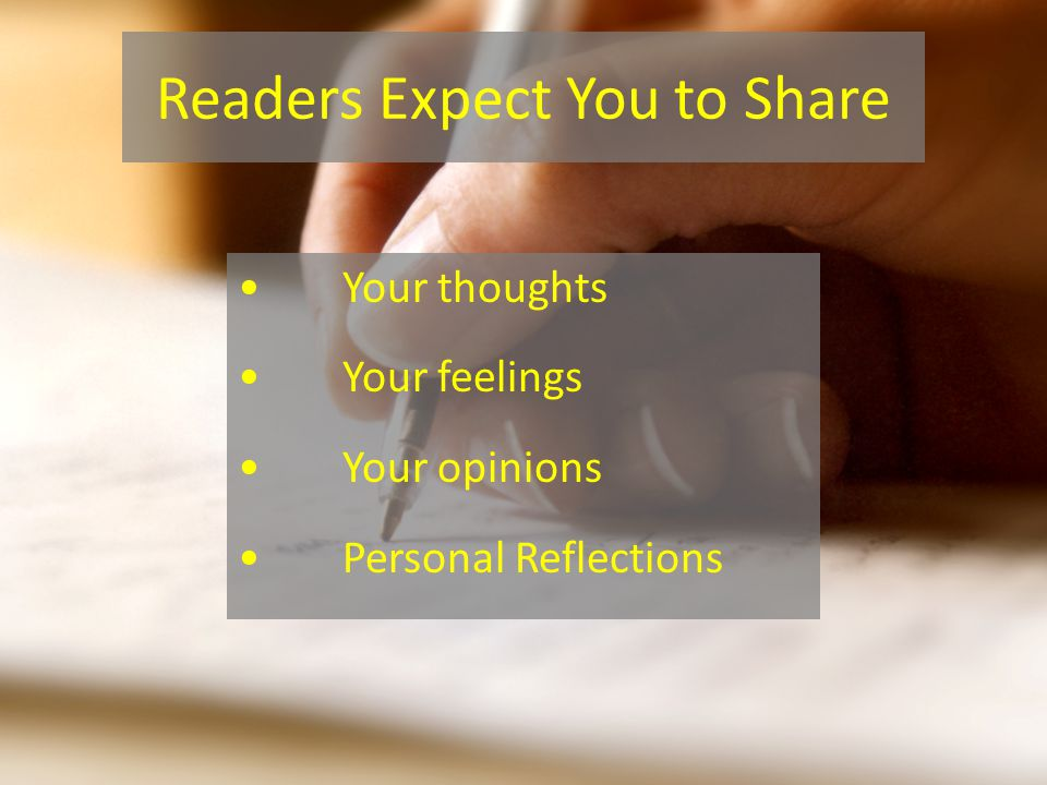 Readers Expect You to Share Your thoughts Your feelings Your opinions Personal Reflections