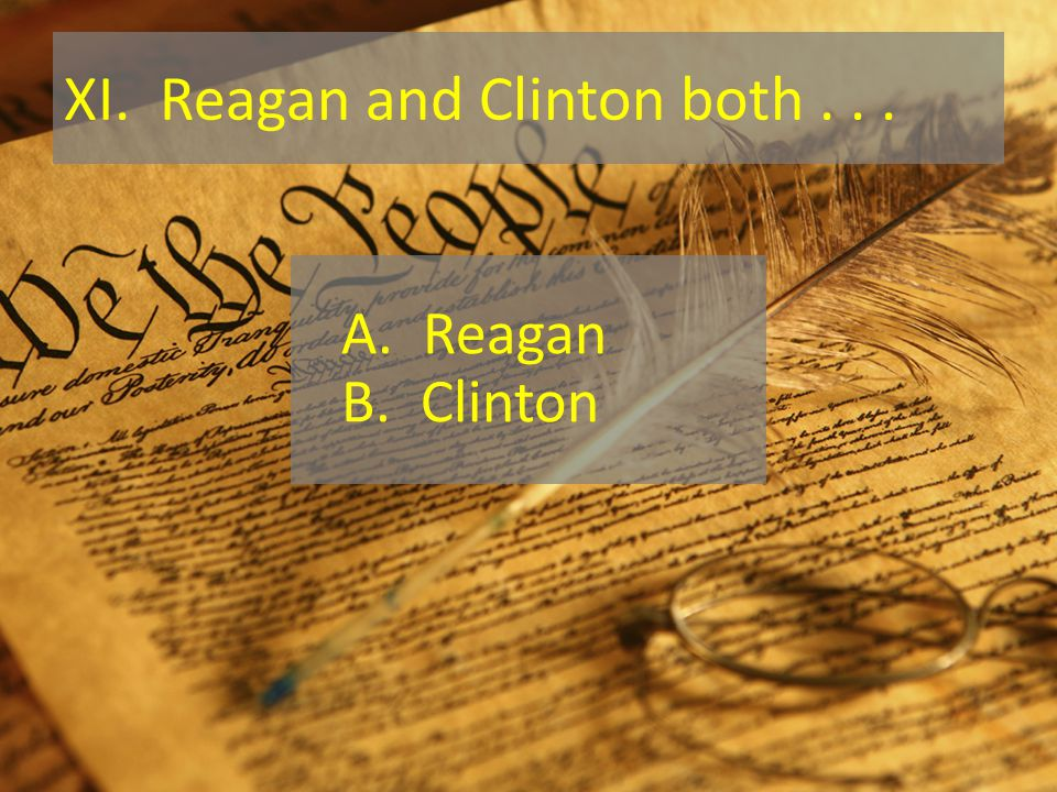 XI. Reagan and Clinton both... A. Reagan B. Clinton