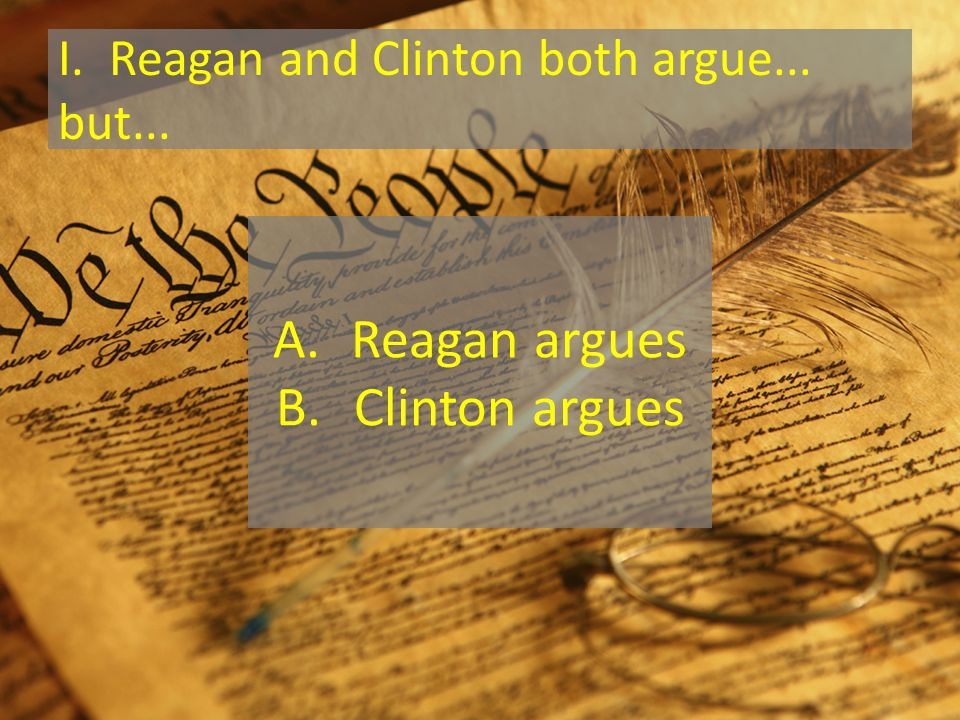 I. Reagan and Clinton both argue... but... A.Reagan argues B.Clinton argues