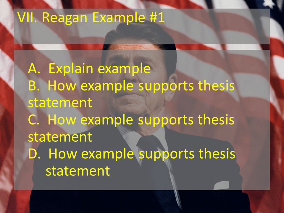 VII. Reagan Example #1 A. Explain example B. How example supports thesis statement C.