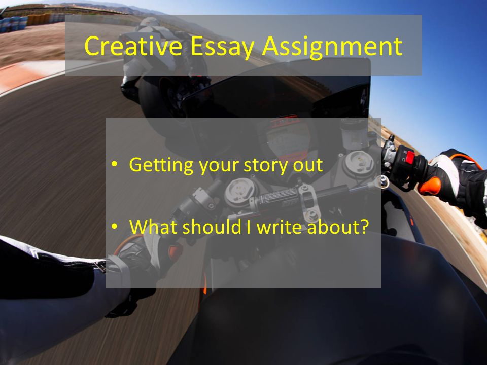 Creative Essay Assignment Getting your story out What should I write about