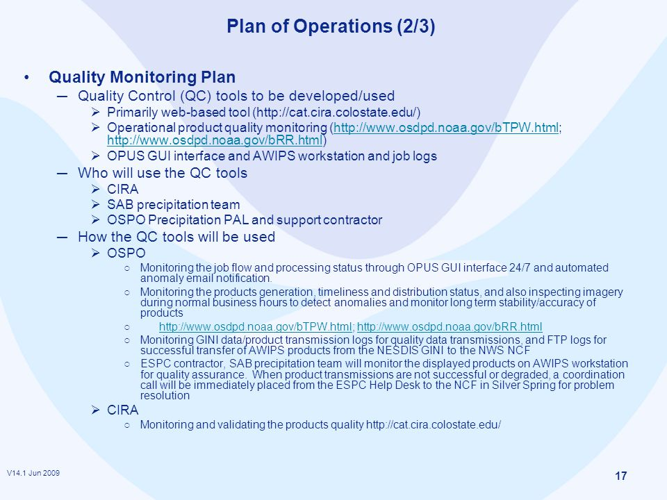 V14.1 Jun 2009 17 Plan of Operations (2/3) Quality Monitoring Plan ─ Quality Control (QC) tools to be developed/used  Primarily web-based tool (http://cat.cira.colostate.edu/)  Operational product quality monitoring (http://www.osdpd.noaa.gov/bTPW.html; http://www.osdpd.noaa.gov/bRR.html)http://www.osdpd.noaa.gov/bTPW.html http://www.osdpd.noaa.gov/bRR.html  OPUS GUI interface and AWIPS workstation and job logs ─ Who will use the QC tools  CIRA  SAB precipitation team  OSPO Precipitation PAL and support contractor ─ How the QC tools will be used  OSPO ○ Monitoring the job flow and processing status through OPUS GUI interface 24/7 and automated anomaly email notification.