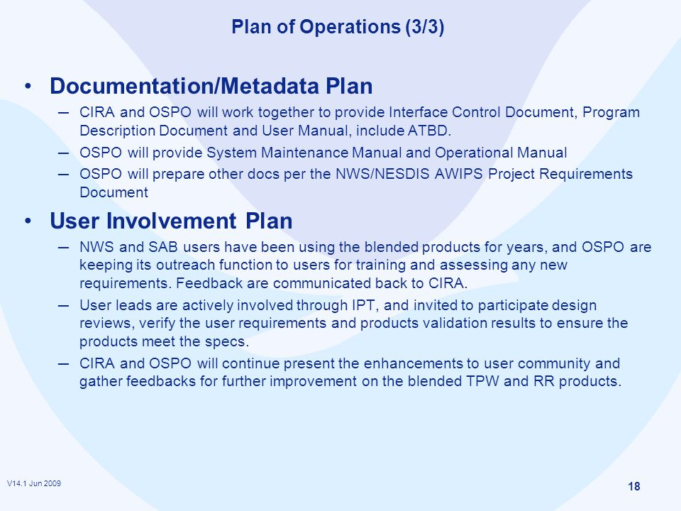 V14.1 Jun 2009 18 Plan of Operations (3/3) Documentation/Metadata Plan ─ CIRA and OSPO will work together to provide Interface Control Document, Program Description Document and User Manual, include ATBD.