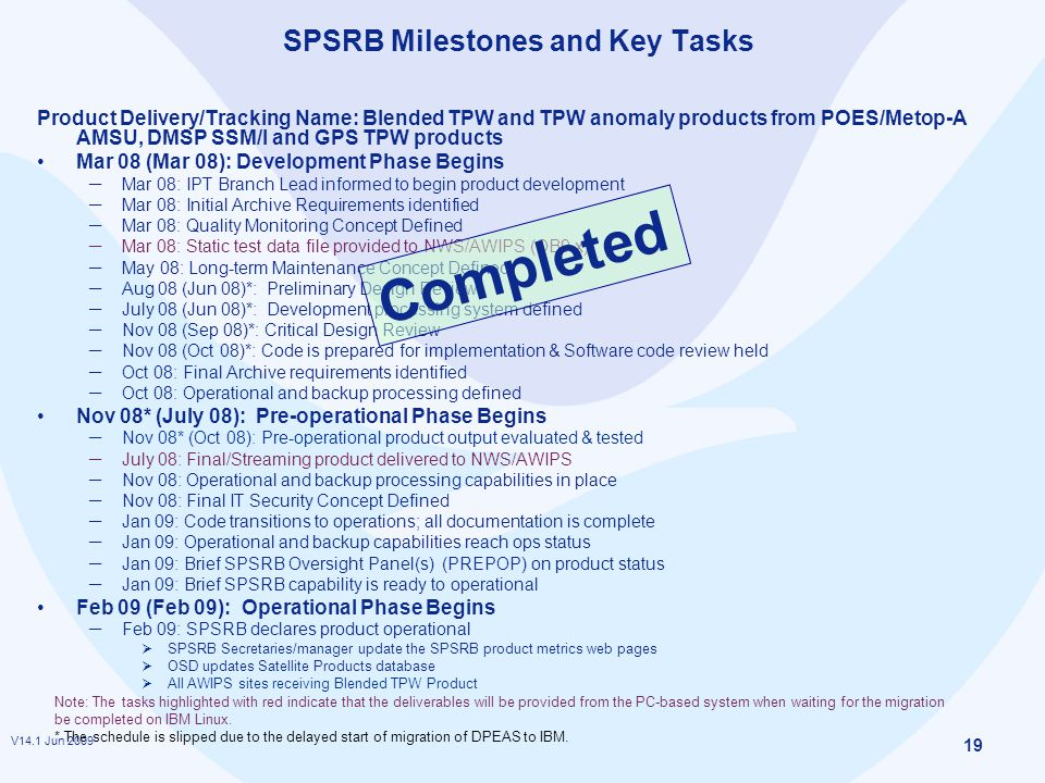 V14.1 Jun 2009 19 SPSRB Milestones and Key Tasks Product Delivery/Tracking Name: Blended TPW and TPW anomaly products from POES/Metop-A AMSU, DMSP SSM/I and GPS TPW products Mar 08 (Mar 08): Development Phase Begins ─ Mar 08: IPT Branch Lead informed to begin product development ─ Mar 08: Initial Archive Requirements identified ─ Mar 08: Quality Monitoring Concept Defined ─ Mar 08: Static test data file provided to NWS/AWIPS (OB9.x) ─ May 08: Long-term Maintenance Concept Defined ─ Aug 08 (Jun 08)*: Preliminary Design Review ─ July 08 (Jun 08)*: Development processing system defined ─ Nov 08 (Sep 08)*: Critical Design Review ─ Nov 08 (Oct 08)*: Code is prepared for implementation & Software code review held ─ Oct 08: Final Archive requirements identified ─ Oct 08: Operational and backup processing defined Nov 08* (July 08): Pre-operational Phase Begins ─ Nov 08* (Oct 08): Pre-operational product output evaluated & tested ─ July 08: Final/Streaming product delivered to NWS/AWIPS ─ Nov 08: Operational and backup processing capabilities in place ─ Nov 08: Final IT Security Concept Defined ─ Jan 09: Code transitions to operations; all documentation is complete ─ Jan 09: Operational and backup capabilities reach ops status ─ Jan 09: Brief SPSRB Oversight Panel(s) (PREPOP) on product status ─ Jan 09: Brief SPSRB capability is ready to operational Feb 09 (Feb 09): Operational Phase Begins ─ Feb 09: SPSRB declares product operational  SPSRB Secretaries/manager update the SPSRB product metrics web pages  OSD updates Satellite Products database  All AWIPS sites receiving Blended TPW Product Note: The tasks highlighted with red indicate that the deliverables will be provided from the PC-based system when waiting for the migration be completed on IBM Linux.
