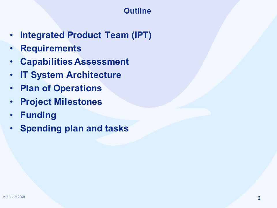 V14.1 Jun 2009 2 Outline Integrated Product Team (IPT) Requirements Capabilities Assessment IT System Architecture Plan of Operations Project Milestones Funding Spending plan and tasks