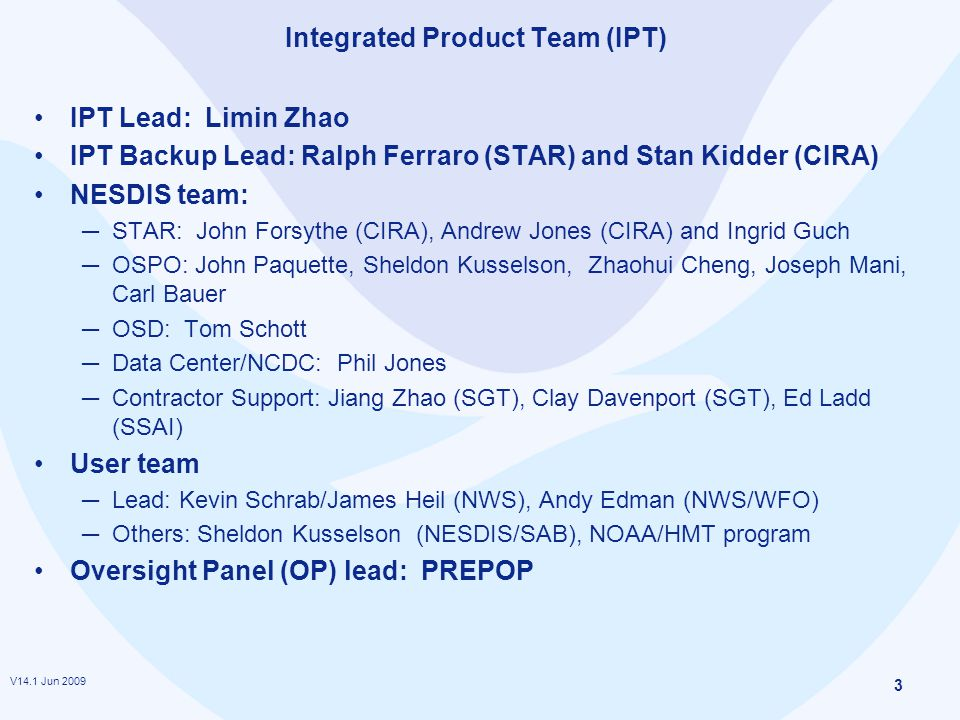 V14.1 Jun 2009 3 Integrated Product Team (IPT) IPT Lead: Limin Zhao IPT Backup Lead: Ralph Ferraro (STAR) and Stan Kidder (CIRA) NESDIS team: ─ STAR: John Forsythe (CIRA), Andrew Jones (CIRA) and Ingrid Guch ─ OSPO: John Paquette, Sheldon Kusselson, Zhaohui Cheng, Joseph Mani, Carl Bauer ─ OSD: Tom Schott ─ Data Center/NCDC: Phil Jones ─ Contractor Support: Jiang Zhao (SGT), Clay Davenport (SGT), Ed Ladd (SSAI) User team ─ Lead: Kevin Schrab/James Heil (NWS), Andy Edman (NWS/WFO) ─ Others: Sheldon Kusselson (NESDIS/SAB), NOAA/HMT program Oversight Panel (OP) lead: PREPOP