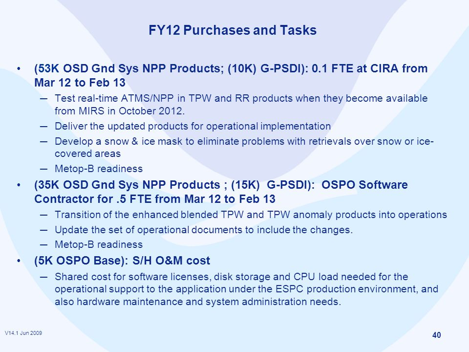 V14.1 Jun 2009 40 FY12 Purchases and Tasks (53K OSD Gnd Sys NPP Products; (10K) G-PSDI): 0.1 FTE at CIRA from Mar 12 to Feb 13 ─ Test real-time ATMS/NPP in TPW and RR products when they become available from MIRS in October 2012.
