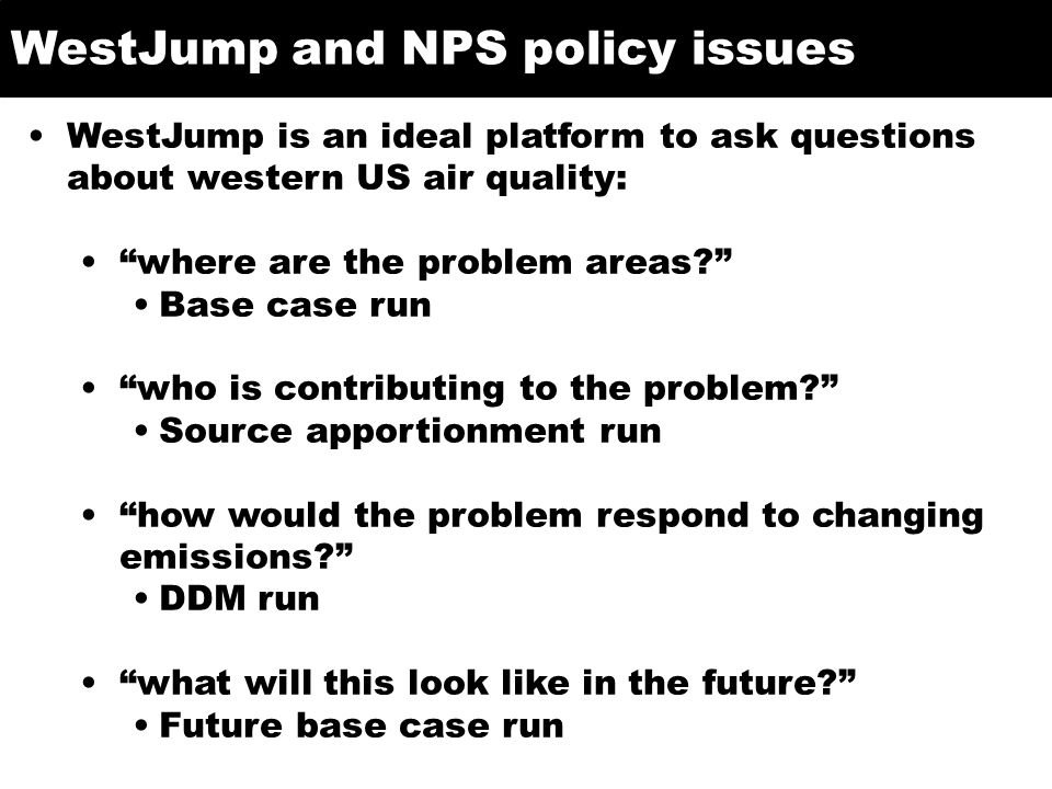 WestJump and NPS policy issues WestJump is an ideal platform to ask questions about western US air quality: where are the problem areas Base case run who is contributing to the problem Source apportionment run how would the problem respond to changing emissions DDM run what will this look like in the future Future base case run