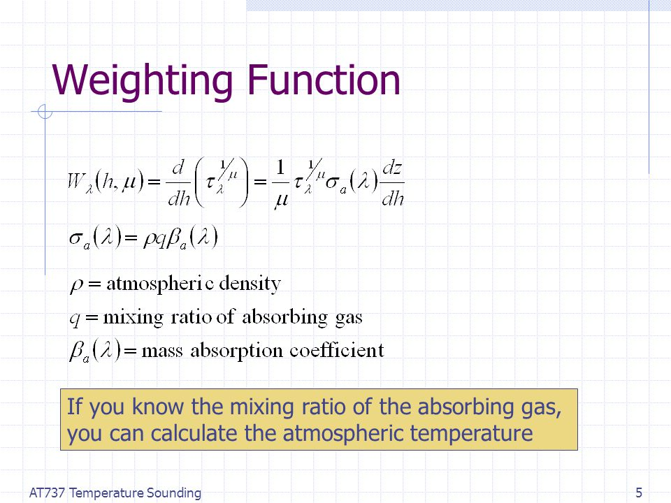AT737 Temperature Sounding5 Weighting Function If you know the mixing ratio of the absorbing gas, you can calculate the atmospheric temperature
