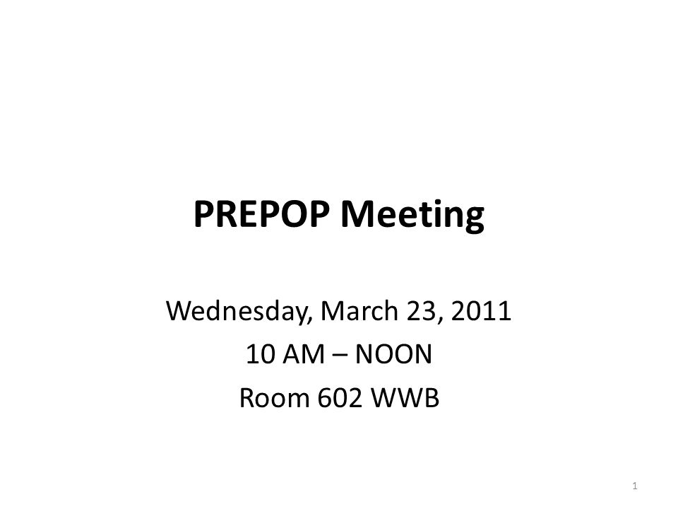 PREPOP Meeting Wednesday, March 23, 2011 10 AM – NOON Room 602 WWB 1