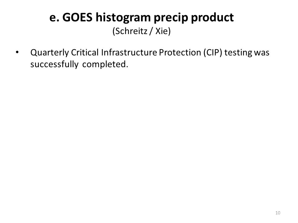 e. GOES histogram precip product (Schreitz / Xie) Quarterly Critical Infrastructure Protection (CIP) testing was successfully completed. 10