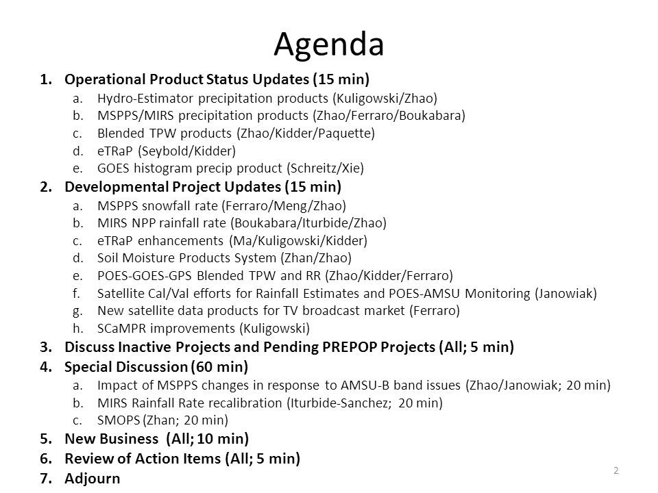 Agenda 1.Operational Product Status Updates (15 min) a.Hydro-Estimator precipitation products (Kuligowski/Zhao) b.MSPPS/MIRS precipitation products (Zhao/Ferraro/Boukabara) c.Blended TPW products (Zhao/Kidder/Paquette) d.eTRaP (Seybold/Kidder) e.GOES histogram precip product (Schreitz/Xie) 2.Developmental Project Updates (15 min) a.MSPPS snowfall rate (Ferraro/Meng/Zhao) b.MIRS NPP rainfall rate (Boukabara/Iturbide/Zhao) c.eTRaP enhancements (Ma/Kuligowski/Kidder) d.Soil Moisture Products System (Zhan/Zhao) e.POES-GOES-GPS Blended TPW and RR (Zhao/Kidder/Ferraro) f.Satellite Cal/Val efforts for Rainfall Estimates and POES-AMSU Monitoring (Janowiak) g.New satellite data products for TV broadcast market (Ferraro) h.SCaMPR improvements (Kuligowski) 3.Discuss Inactive Projects and Pending PREPOP Projects (All; 5 min) 4.Special Discussion (60 min) a.Impact of MSPPS changes in response to AMSU-B band issues (Zhao/Janowiak; 20 min) b.MIRS Rainfall Rate recalibration (Iturbide-Sanchez; 20 min) c.SMOPS (Zhan; 20 min) 5.New Business (All; 10 min) 6.Review of Action Items (All; 5 min) 7.Adjourn 2