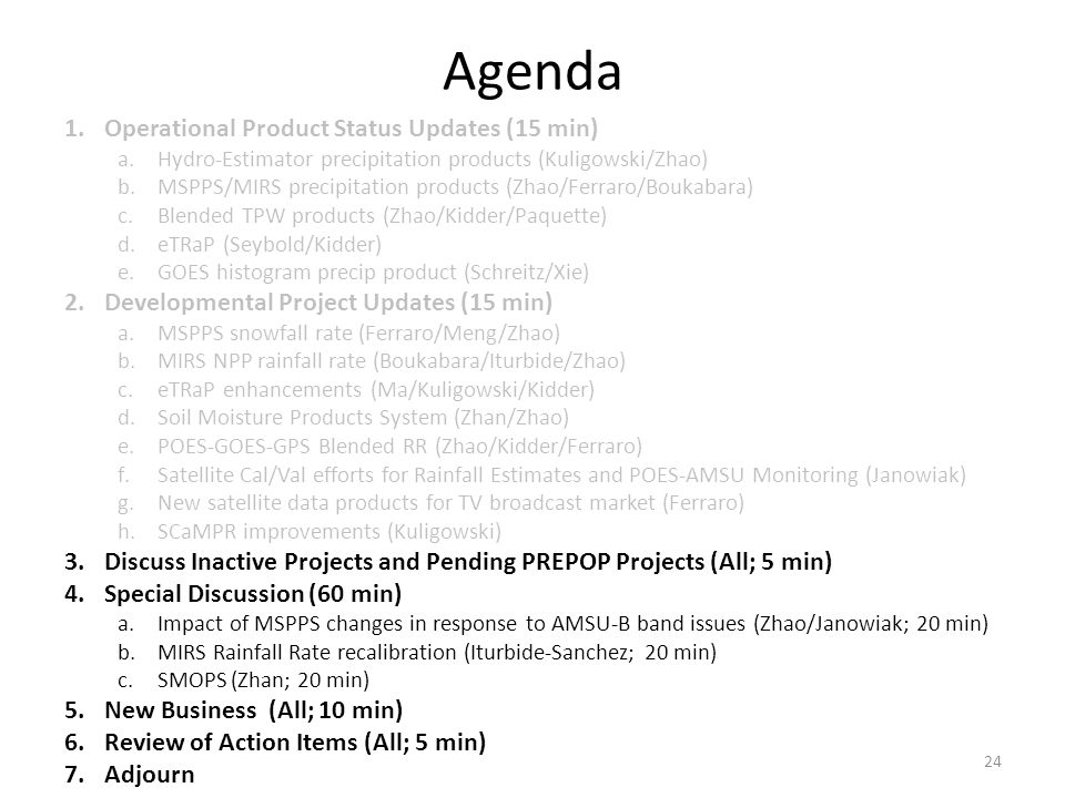 Agenda 1.Operational Product Status Updates (15 min) a.Hydro-Estimator precipitation products (Kuligowski/Zhao) b.MSPPS/MIRS precipitation products (Zhao/Ferraro/Boukabara) c.Blended TPW products (Zhao/Kidder/Paquette) d.eTRaP (Seybold/Kidder) e.GOES histogram precip product (Schreitz/Xie) 2.Developmental Project Updates (15 min) a.MSPPS snowfall rate (Ferraro/Meng/Zhao) b.MIRS NPP rainfall rate (Boukabara/Iturbide/Zhao) c.eTRaP enhancements (Ma/Kuligowski/Kidder) d.Soil Moisture Products System (Zhan/Zhao) e.POES-GOES-GPS Blended RR (Zhao/Kidder/Ferraro) f.Satellite Cal/Val efforts for Rainfall Estimates and POES-AMSU Monitoring (Janowiak) g.New satellite data products for TV broadcast market (Ferraro) h.SCaMPR improvements (Kuligowski) 3.Discuss Inactive Projects and Pending PREPOP Projects (All; 5 min) 4.Special Discussion (60 min) a.Impact of MSPPS changes in response to AMSU-B band issues (Zhao/Janowiak; 20 min) b.MIRS Rainfall Rate recalibration (Iturbide-Sanchez; 20 min) c.SMOPS (Zhan; 20 min) 5.New Business (All; 10 min) 6.Review of Action Items (All; 5 min) 7.Adjourn 24