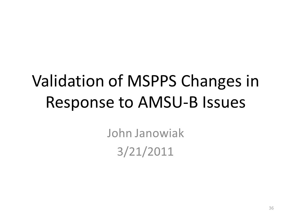 Validation of MSPPS Changes in Response to AMSU-B Issues John Janowiak 3/21/2011 36