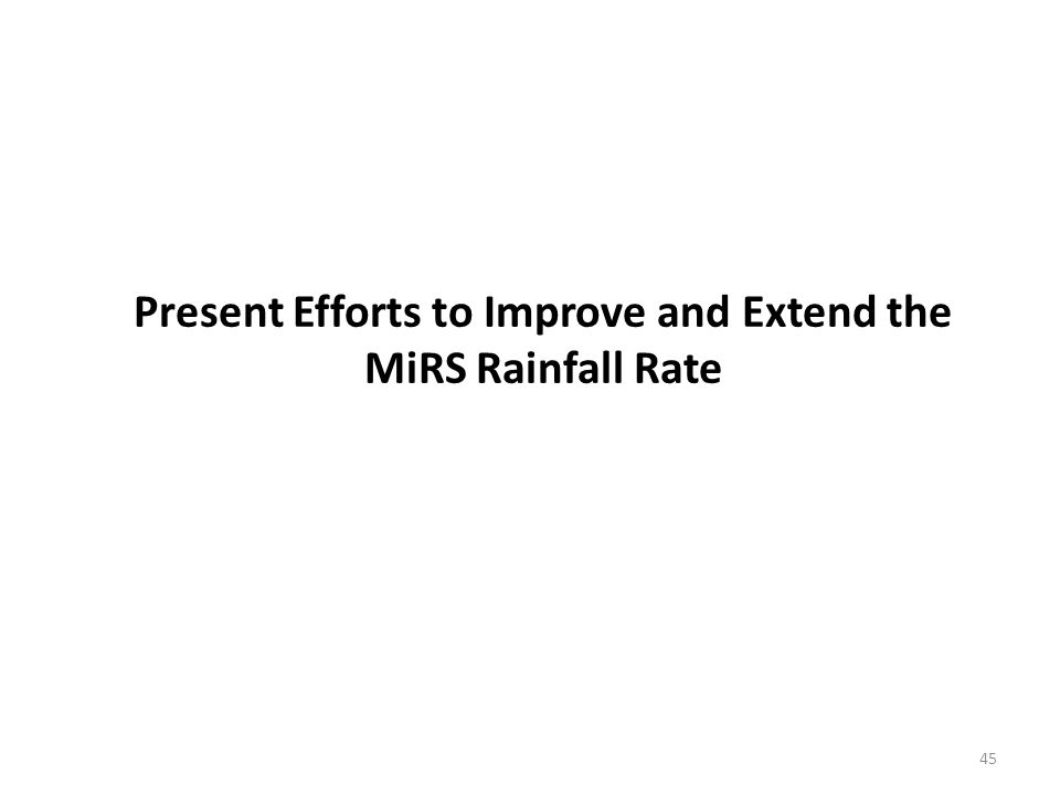 Present Efforts to Improve and Extend the MiRS Rainfall Rate 45