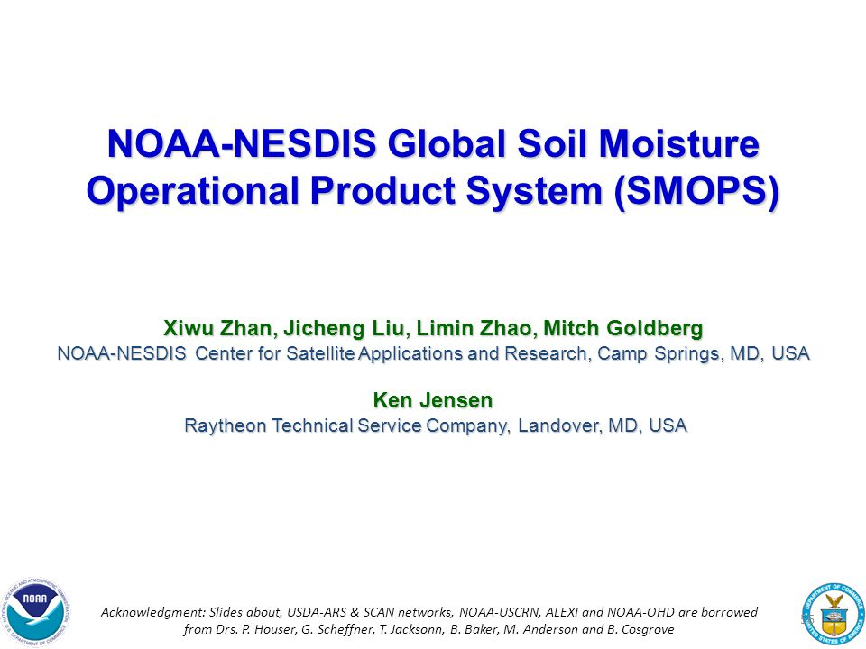 NOAA-NESDIS Global Soil Moisture Operational Product System (SMOPS) Xiwu Zhan, Jicheng Liu, Limin Zhao, Mitch Goldberg NOAA-NESDIS Center for Satellite Applications and Research, Camp Springs, MD, USA Ken Jensen Raytheon Technical Service Company, Landover, MD, USA Raytheon Technical Service Company, Landover, MD, USA Acknowledgment: Slides about, USDA-ARS & SCAN networks, NOAA-USCRN, ALEXI and NOAA-OHD are borrowed from Drs.