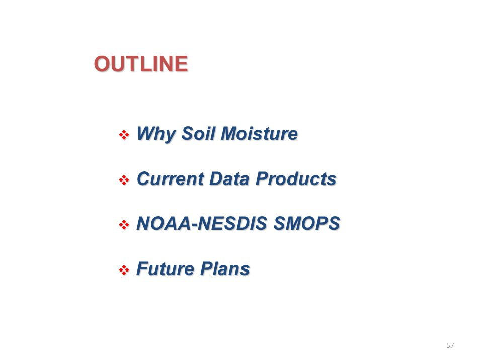 OUTLINE  Why Soil Moisture  Current Data Products  NOAA-NESDIS SMOPS  Future Plans 57