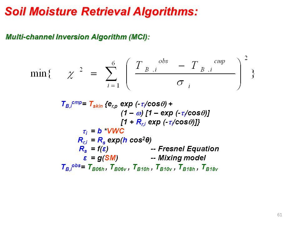 T B,i cmp = T skin {e r,p exp (-  i /cos  ) + (1 –  ) [1 – exp (-  i /cos  )] [1 + R r,i exp (-  i /cos  )]}  i = b *VWC R r,i = R s exp(h cos 2 θ) R s = f(ε) -- Fresnel Equation ε = g(SM) -- Mixing model T B,i obs = T B06h, T B06v, T B10h, T B10v, T B18h, T B18v Multi-channel Inversion Algorithm (MCI): Soil Moisture Retrieval Algorithms: 61