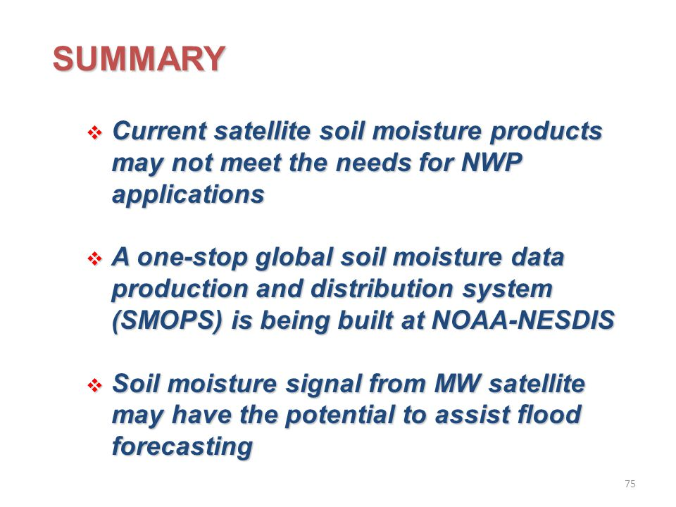 SUMMARY  Current satellite soil moisture products may not meet the needs for NWP applications  A one-stop global soil moisture data production and distribution system (SMOPS) is being built at NOAA-NESDIS  Soil moisture signal from MW satellite may have the potential to assist flood forecasting 75